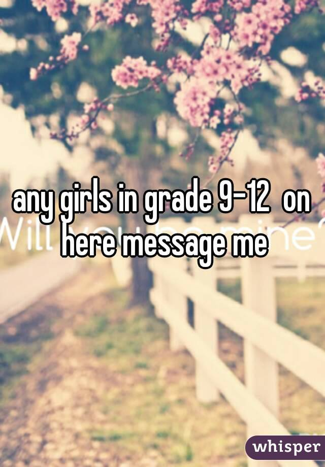 any girls in grade 9-12  on here message me