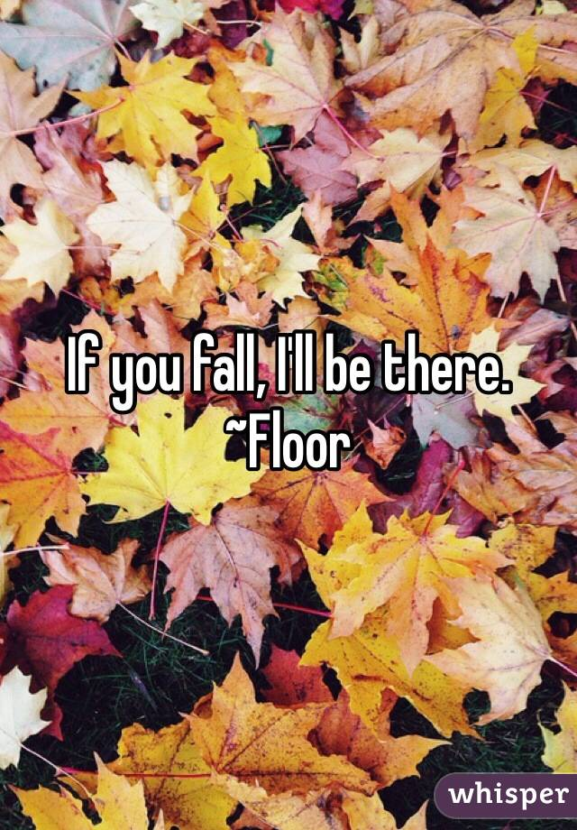 If you fall, I'll be there. ~Floor