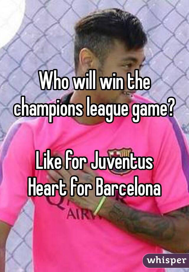 Who will win the champions league game?   Like for Juventus  Heart for Barcelona