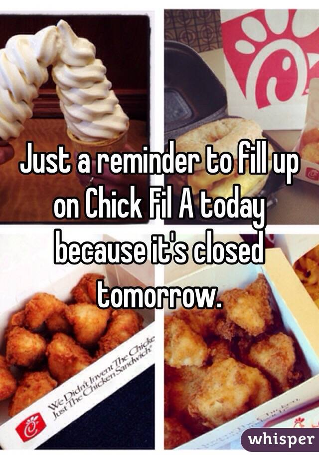 Just a reminder to fill up on Chick Fil A today because it's closed tomorrow.