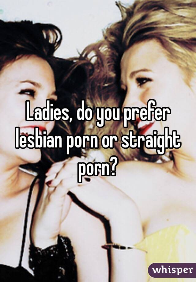 Ladies, do you prefer lesbian porn or straight porn?