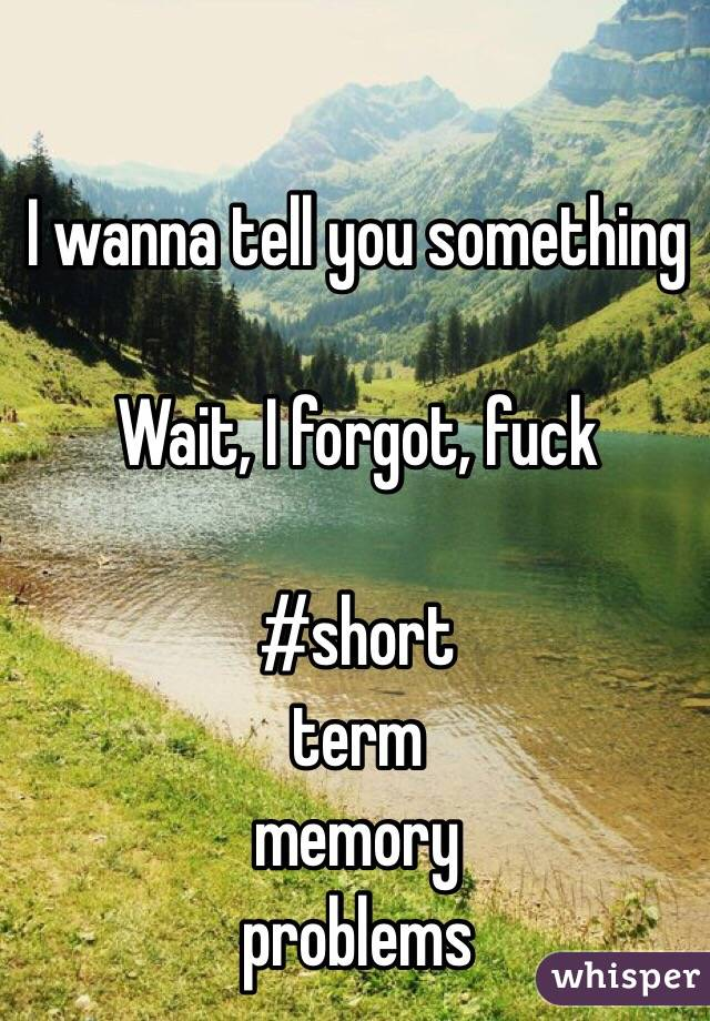 I wanna tell you something  Wait, I forgot, fuck  #short term memory problems