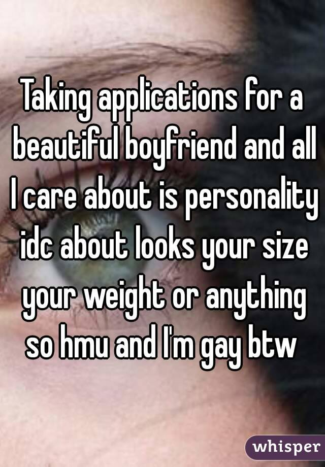 Taking applications for a beautiful boyfriend and all I care about is personality idc about looks your size your weight or anything so hmu and I'm gay btw