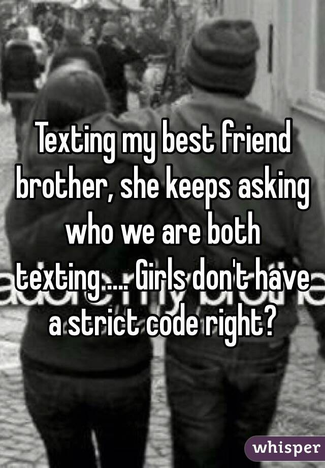 Texting my best friend brother, she keeps asking who we are both texting .... Girls don't have a strict code right?