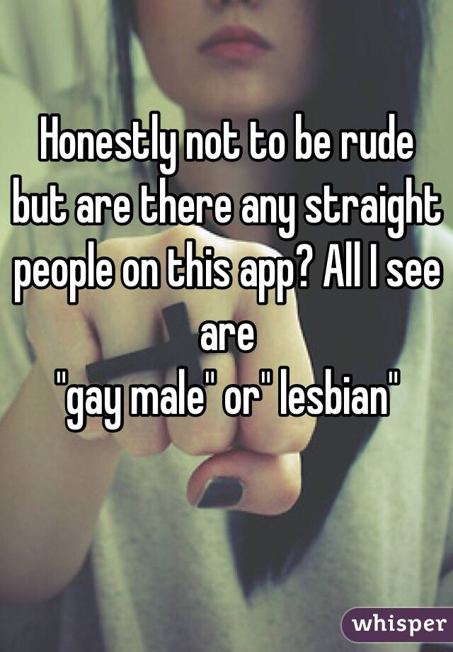 "Honestly not to be rude but are there any straight people on this app? All I see are  ""gay male"" or"" lesbian"""