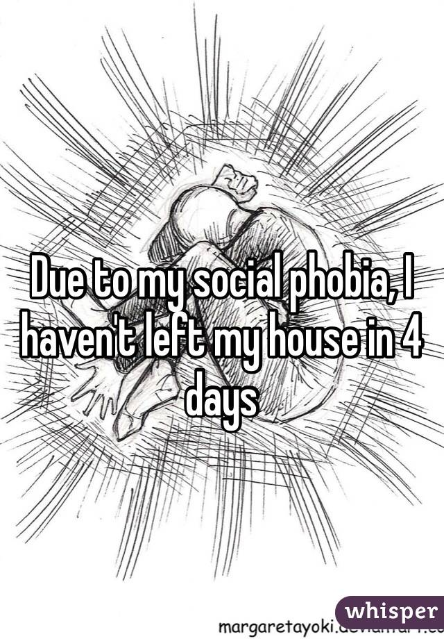 Due to my social phobia, I haven't left my house in 4 days