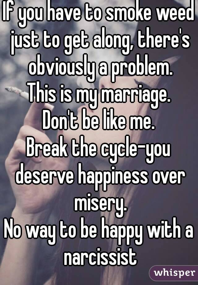 If you have to smoke weed just to get along, there's obviously a problem. This is my marriage. Don't be like me. Break the cycle-you deserve happiness over misery. No way to be happy with a narcissist