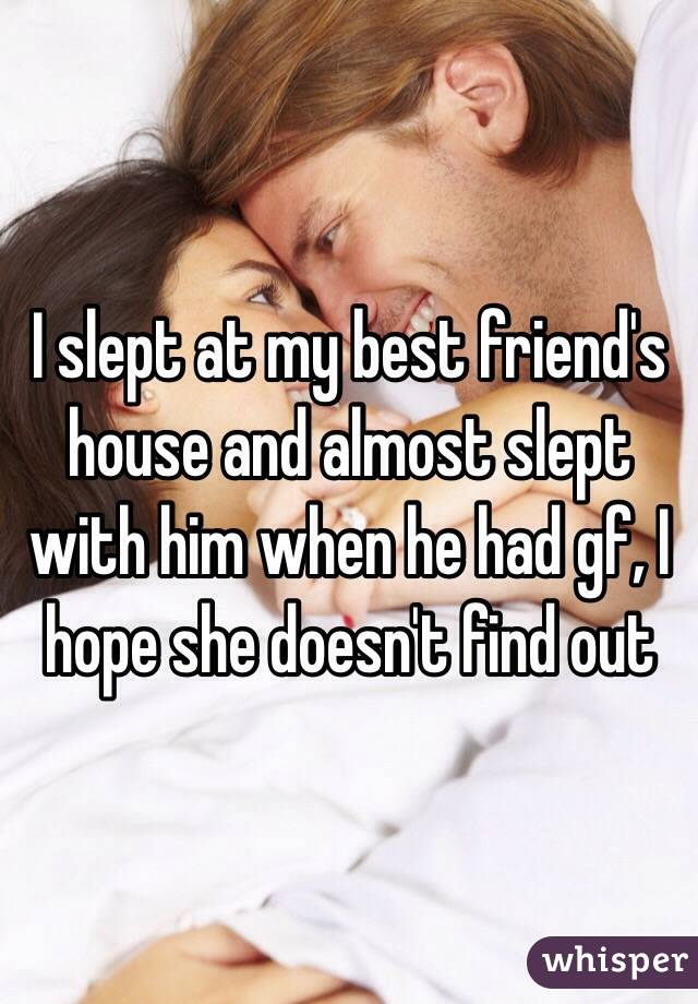 I slept at my best friend's house and almost slept with him when he had gf, I hope she doesn't find out