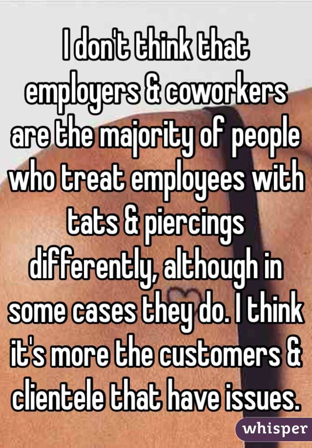 I don't think that employers & coworkers are the majority of people who treat employees with tats & piercings differently, although in some cases they do. I think it's more the customers & clientele that have issues.