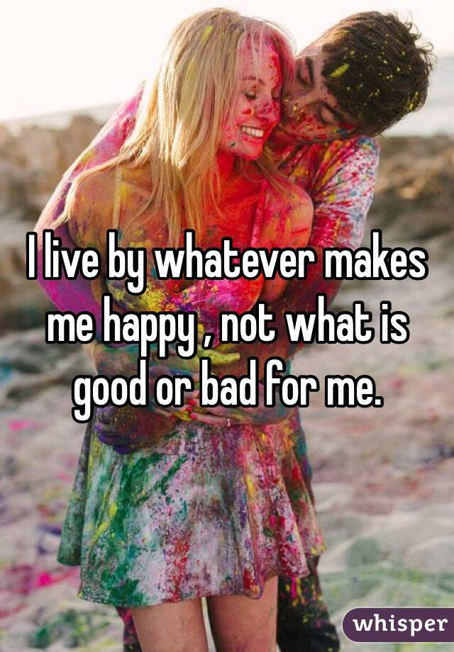 I live by whatever makes me happy , not what is good or bad for me.