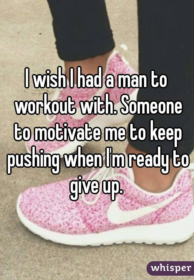 I wish I had a man to workout with. Someone to motivate me to keep pushing when I'm ready to give up.