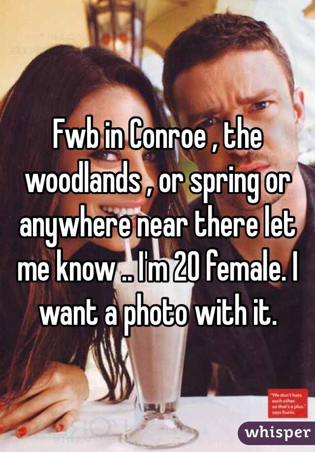 Fwb in Conroe , the woodlands , or spring or anywhere near there let me know .. I'm 20 female. I want a photo with it.