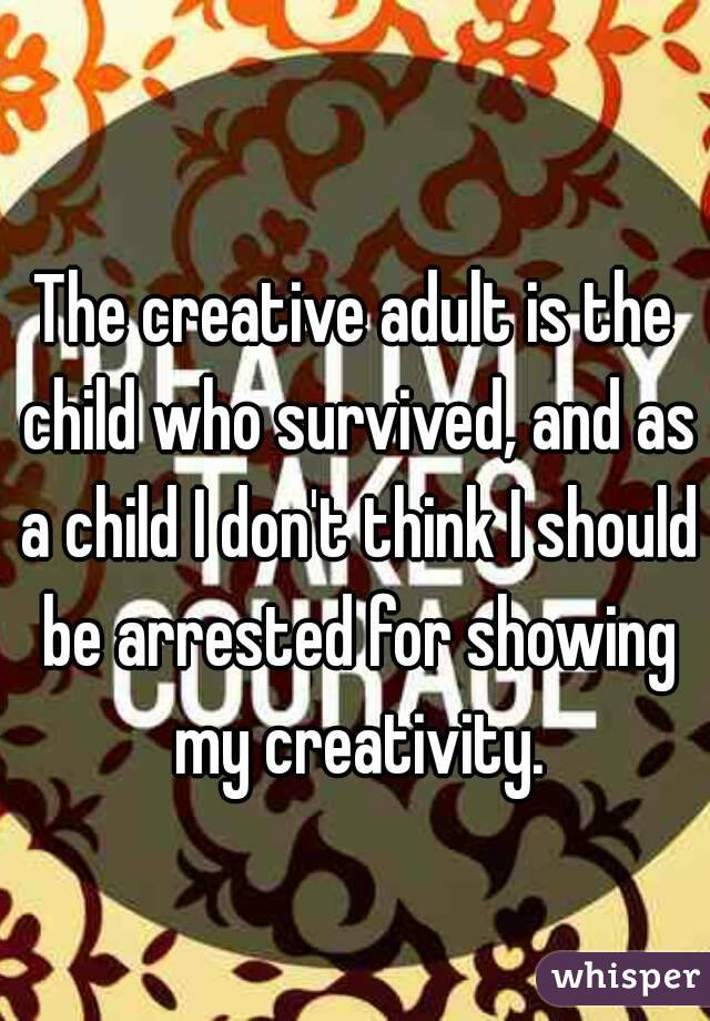 The creative adult is the child who survived, and as a child I don't think I should be arrested for showing my creativity.