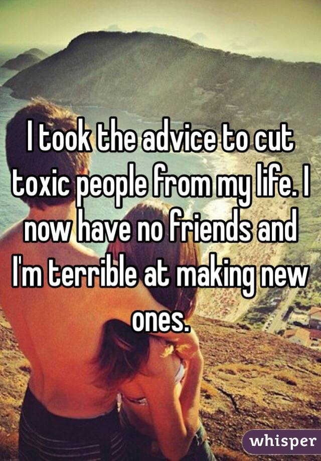 I took the advice to cut toxic people from my life. I now have no friends and I'm terrible at making new ones.