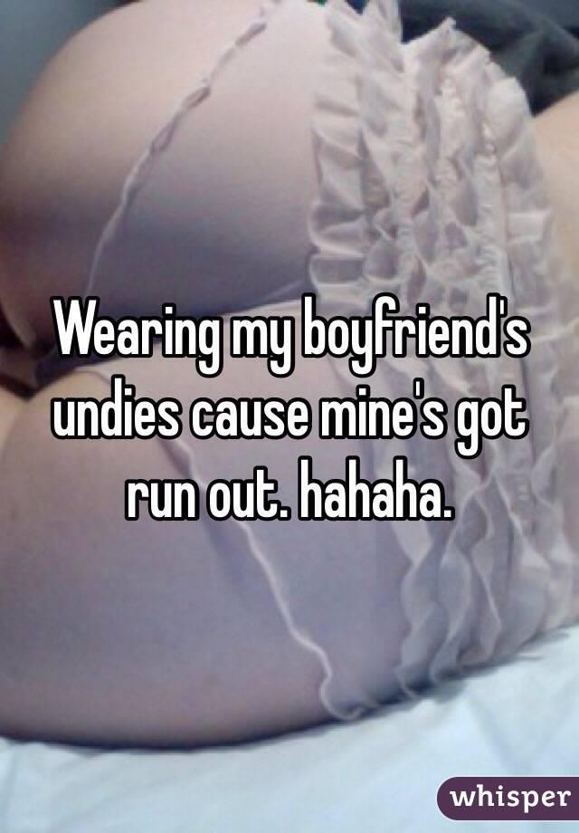 Wearing my boyfriend's undies cause mine's got run out. hahaha.