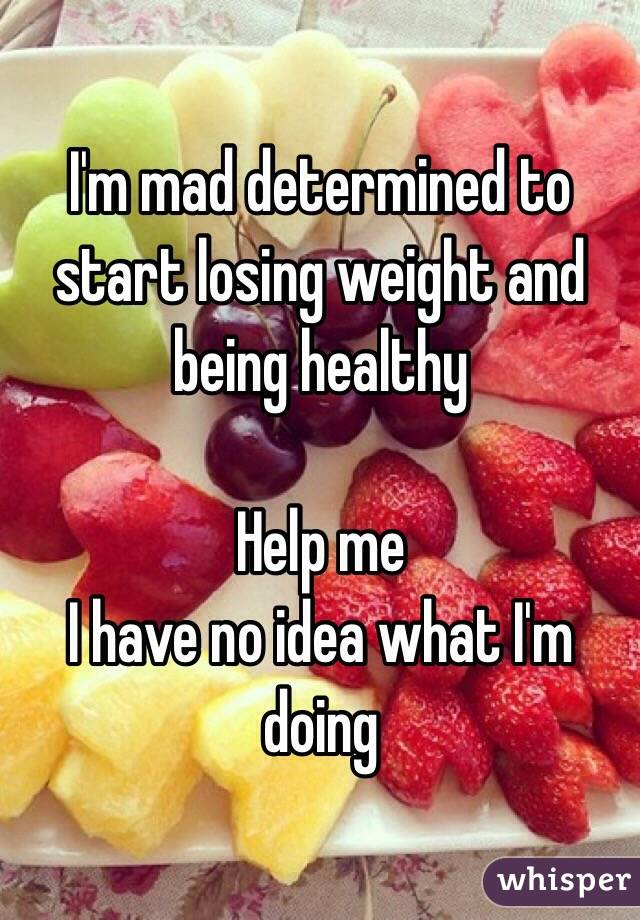 I'm mad determined to start losing weight and being healthy  Help me  I have no idea what I'm doing