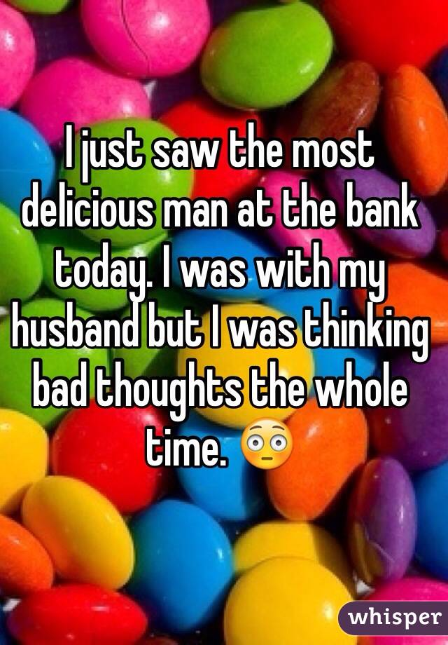 I just saw the most delicious man at the bank today. I was with my husband but I was thinking bad thoughts the whole time. 😳