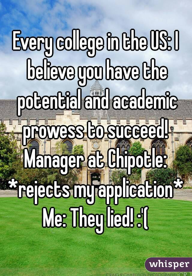 Every college in the US: I believe you have the potential and academic prowess to succeed!  Manager at Chipotle: *rejects my application*  Me: They lied! :'(