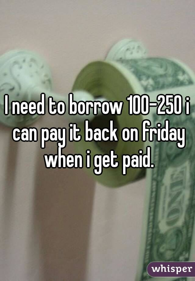 I need to borrow 100-250 i can pay it back on friday when i get paid.