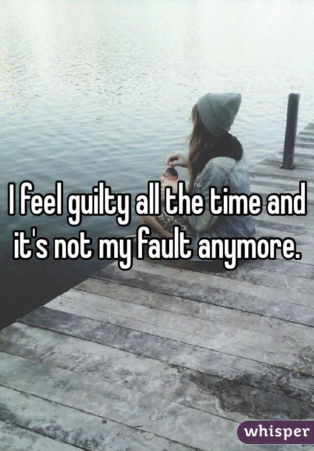 I feel guilty all the time and it's not my fault anymore.