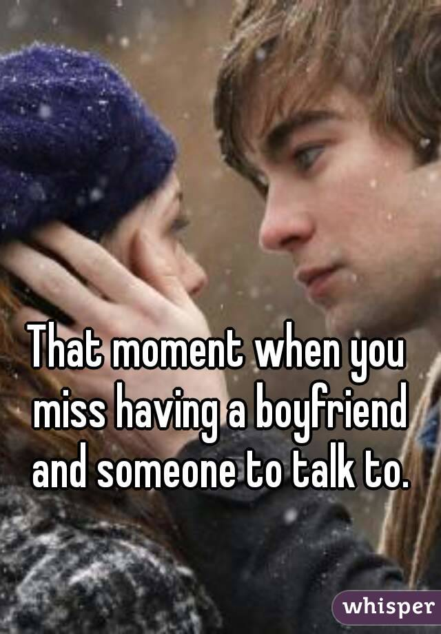 That moment when you miss having a boyfriend and someone to talk to.