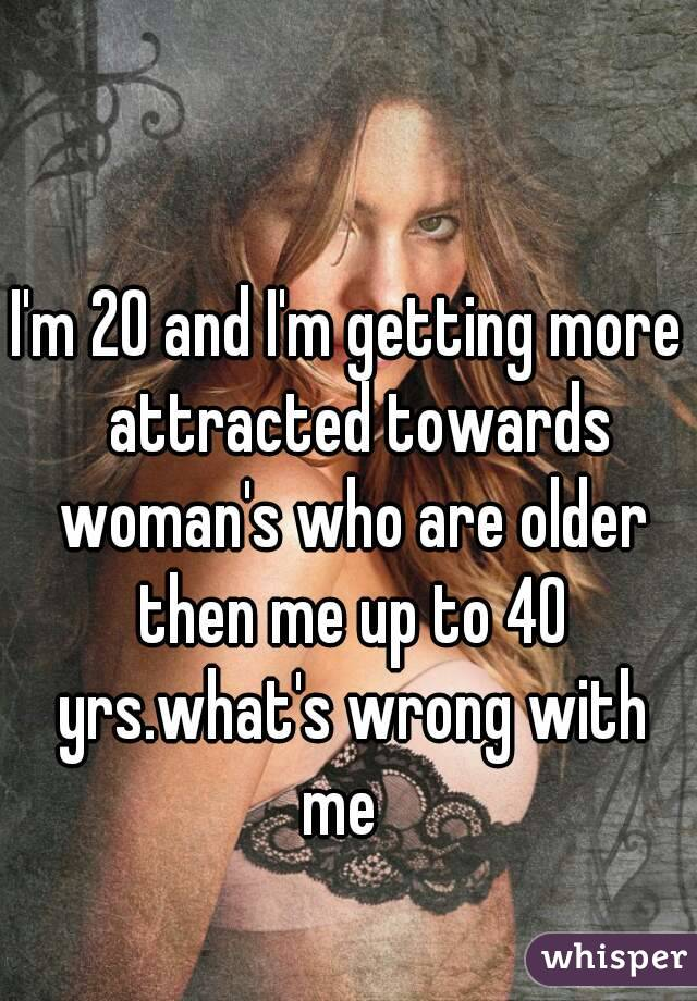 I'm 20 and I'm getting more  attracted towards woman's who are older then me up to 40 yrs.what's wrong with me