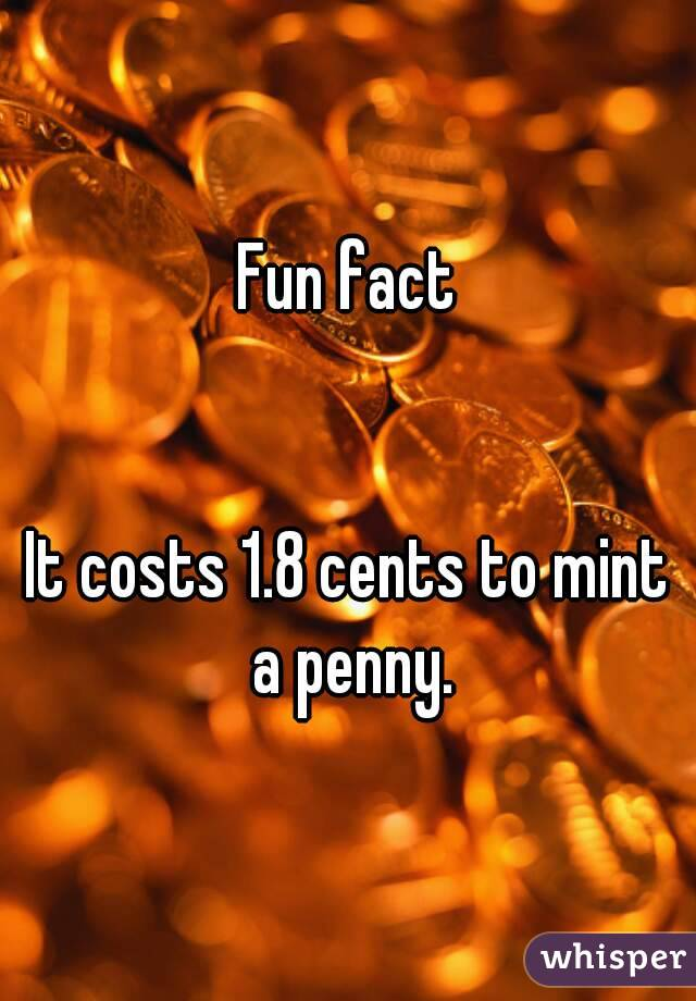Fun fact   It costs 1.8 cents to mint a penny.