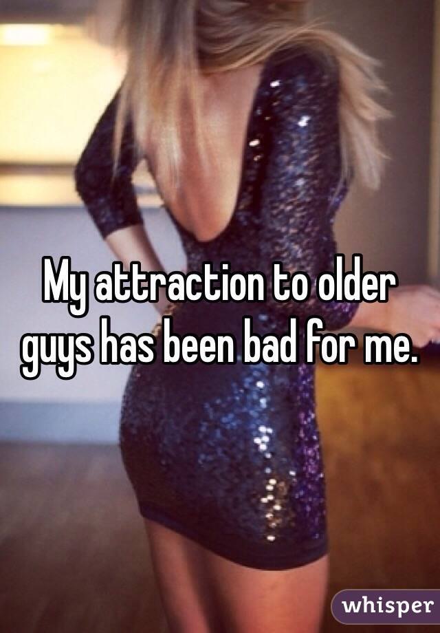 My attraction to older guys has been bad for me.