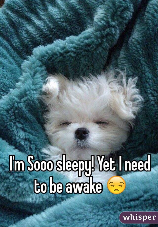 I'm Sooo sleepy! Yet I need to be awake 😒