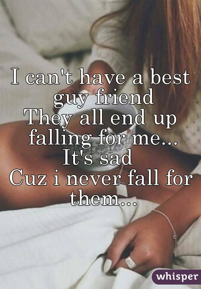 I can't have a best guy friend They all end up falling for me... It's sad  Cuz i never fall for them...