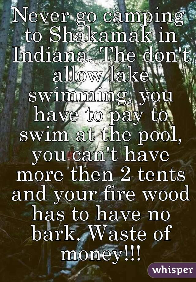 Never go camping to Shakamak in Indiana. The don't allow lake swimming, you have to pay to swim at the pool, you can't have more then 2 tents and your fire wood has to have no bark. Waste of money!!!