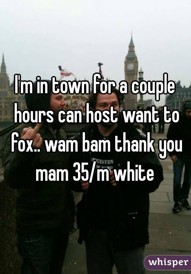 I'm in town for a couple hours can host want to fox.. wam bam thank you mam 35/m white