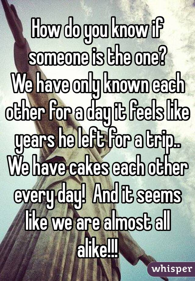 How do you know if someone is the one? We have only known each other for a day it feels like years he left for a trip.. We have cakes each other every day!  And it seems like we are almost all alike!!!