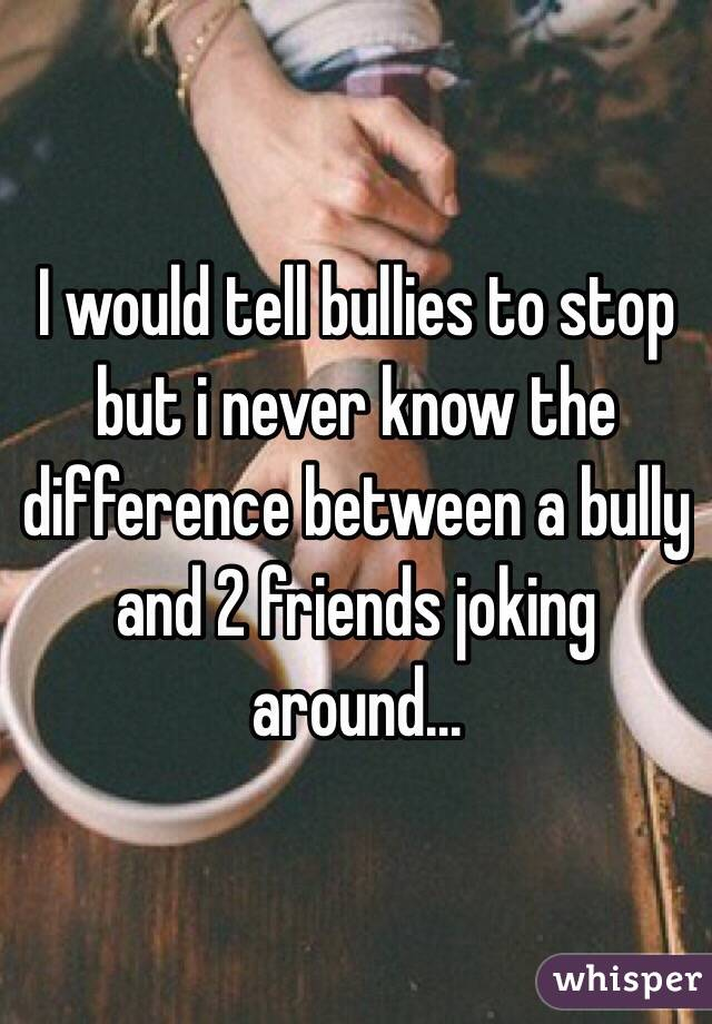 I would tell bullies to stop but i never know the difference between a bully and 2 friends joking around...