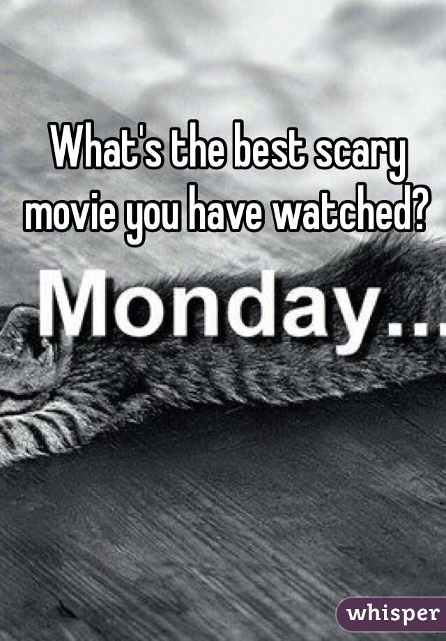 What's the best scary movie you have watched?