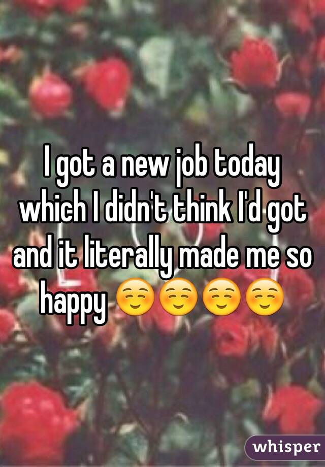 I got a new job today which I didn't think I'd got and it literally made me so happy ☺️☺️☺️☺️
