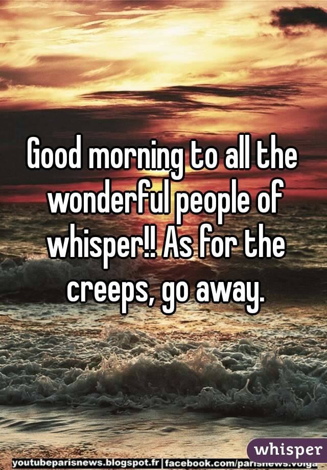 Good morning to all the wonderful people of whisper!! As for the creeps, go away.