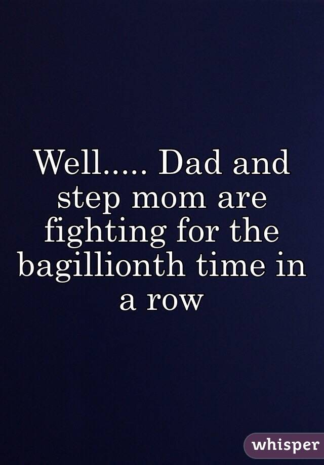 Well..... Dad and step mom are fighting for the bagillionth time in a row
