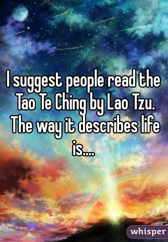 I suggest people read the Tao Te Ching by Lao Tzu. The way it describes life is....
