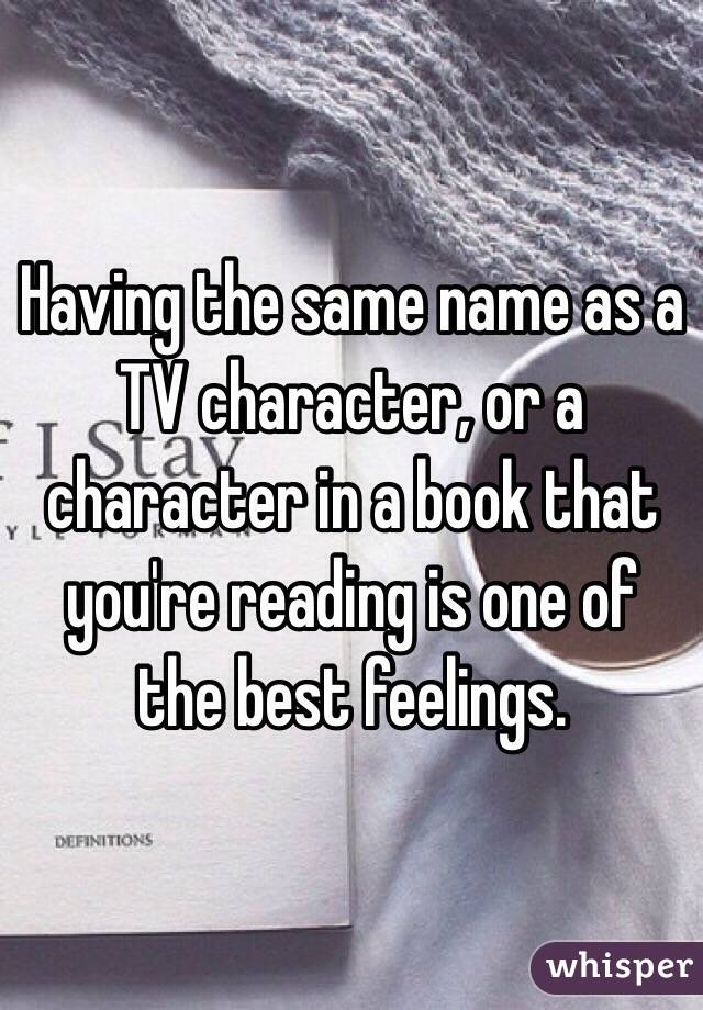 Having the same name as a TV character, or a character in a book that you're reading is one of the best feelings.