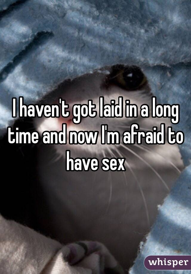 I haven't got laid in a long time and now I'm afraid to have sex