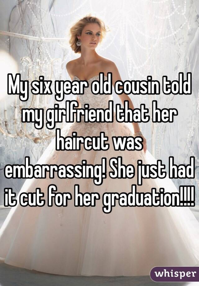 My six year old cousin told my girlfriend that her haircut was embarrassing! She just had it cut for her graduation!!!!