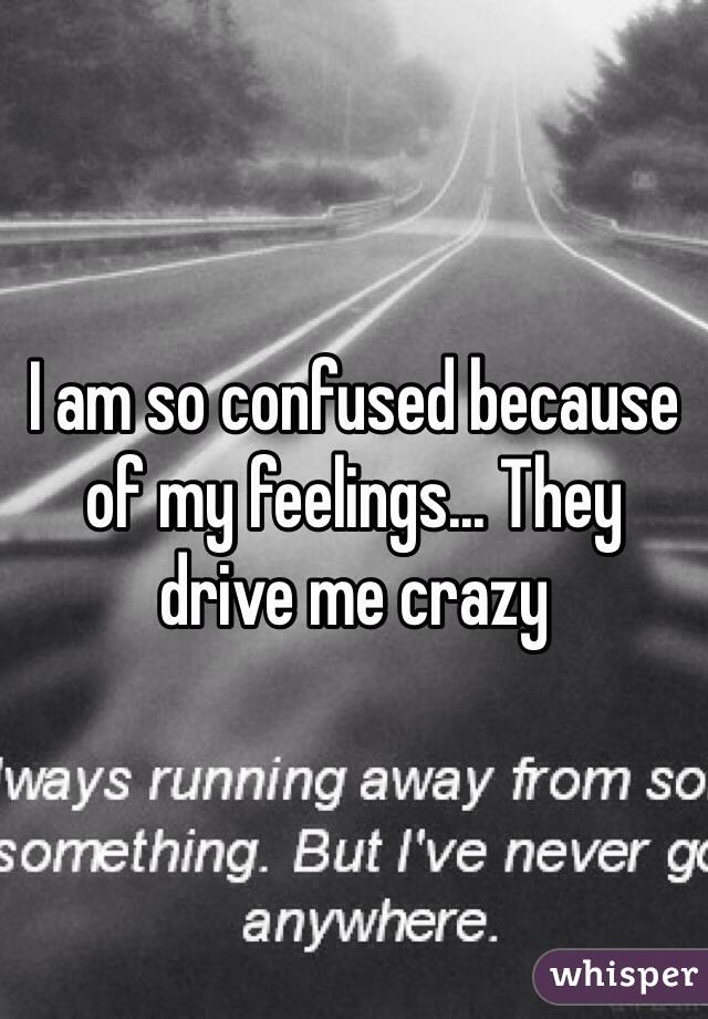 I am so confused because of my feelings... They drive me crazy