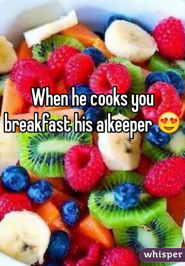 When he cooks you breakfast his a keeper 😍