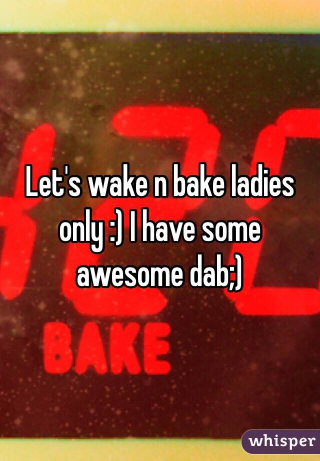 Let's wake n bake ladies only :) I have some awesome dab;)