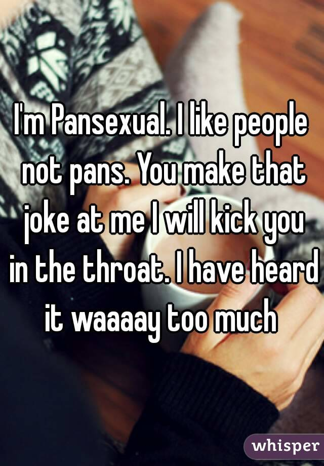 I'm Pansexual. I like people not pans. You make that joke at me I will kick you in the throat. I have heard it waaaay too much