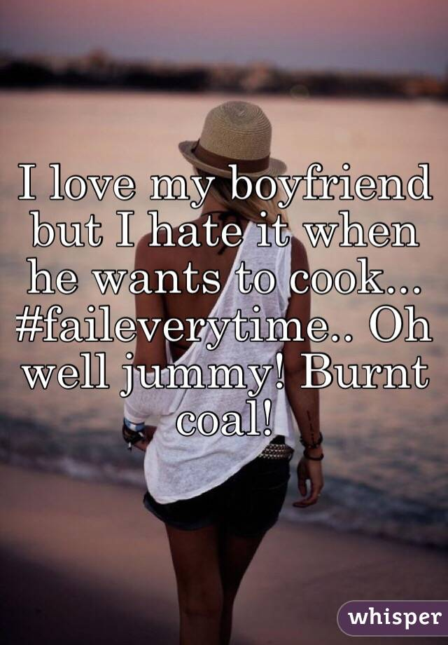 I love my boyfriend but I hate it when he wants to cook... #faileverytime.. Oh well jummy! Burnt coal!