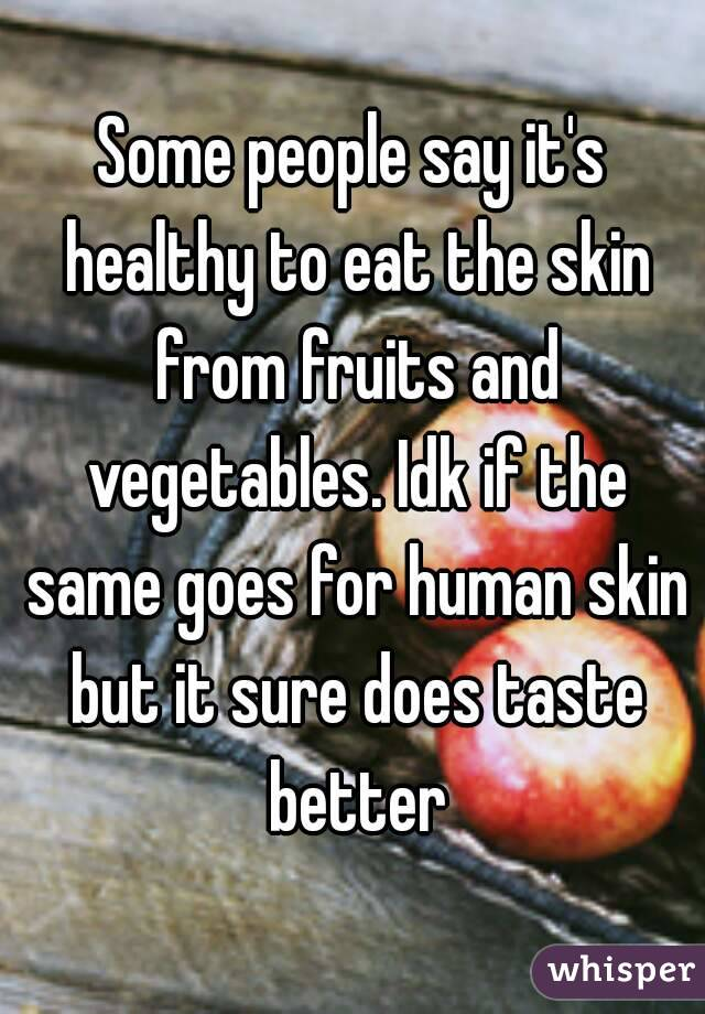 Some people say it's healthy to eat the skin from fruits and vegetables. Idk if the same goes for human skin but it sure does taste better
