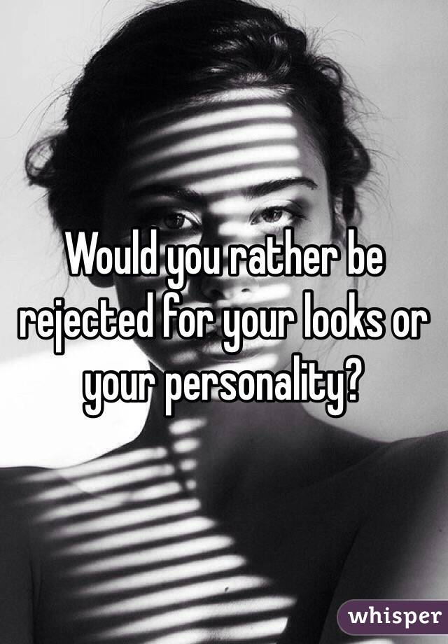 Would you rather be rejected for your looks or your personality?
