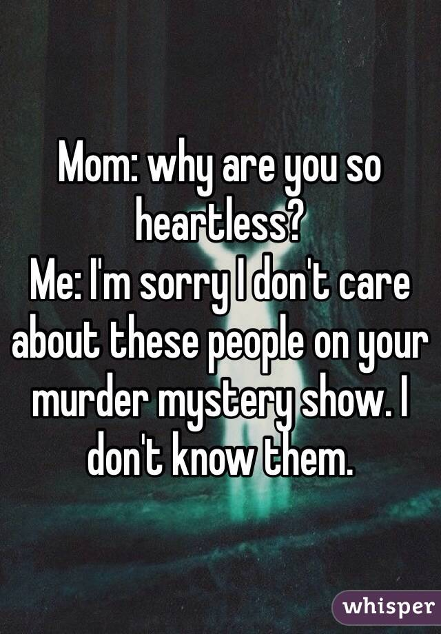 Mom: why are you so heartless? Me: I'm sorry I don't care about these people on your murder mystery show. I don't know them.